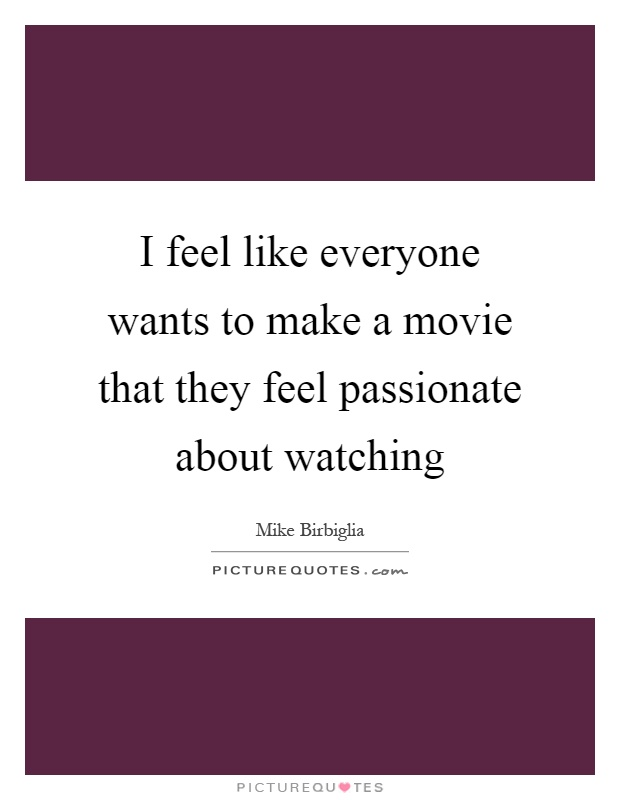 I feel like everyone wants to make a movie that they feel passionate about watching Picture Quote #1