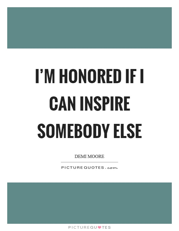 I'm honored if I can inspire somebody else Picture Quote #1