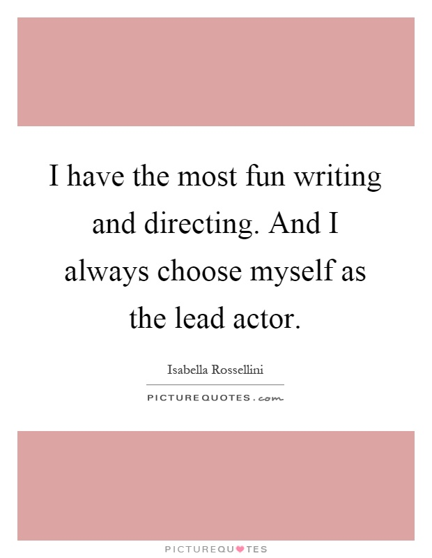 I have the most fun writing and directing. And I always choose myself as the lead actor Picture Quote #1