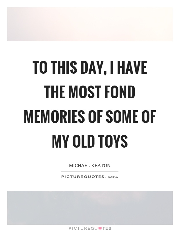 To this day, I have the most fond memories of some of my old toys Picture Quote #1