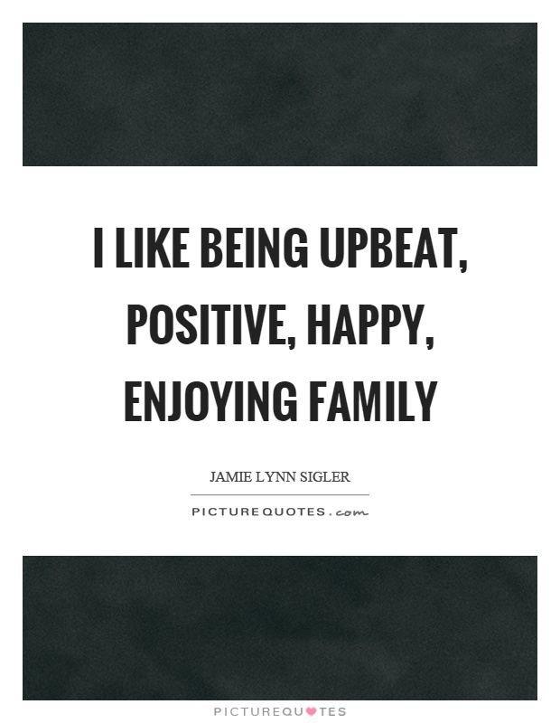 I like being upbeat, positive, happy, enjoying family Picture Quote #1
