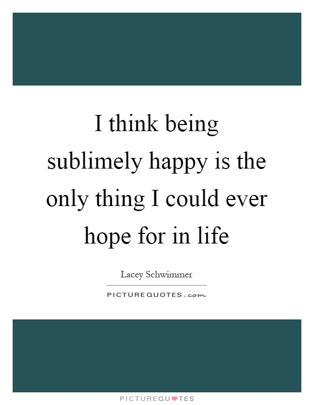 I think being sublimely happy is the only thing I could ever hope for in life Picture Quote #1