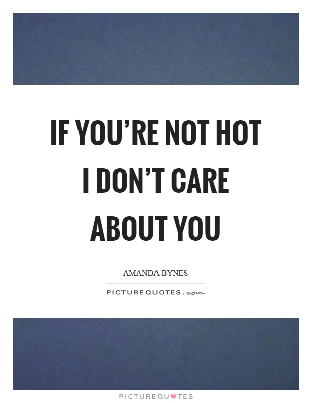 If you're not hot I don't care about you Picture Quote #1