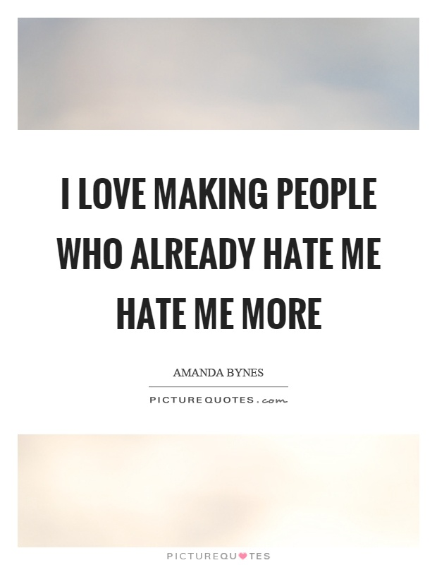 I love making people who already hate me hate me more Picture Quote #1