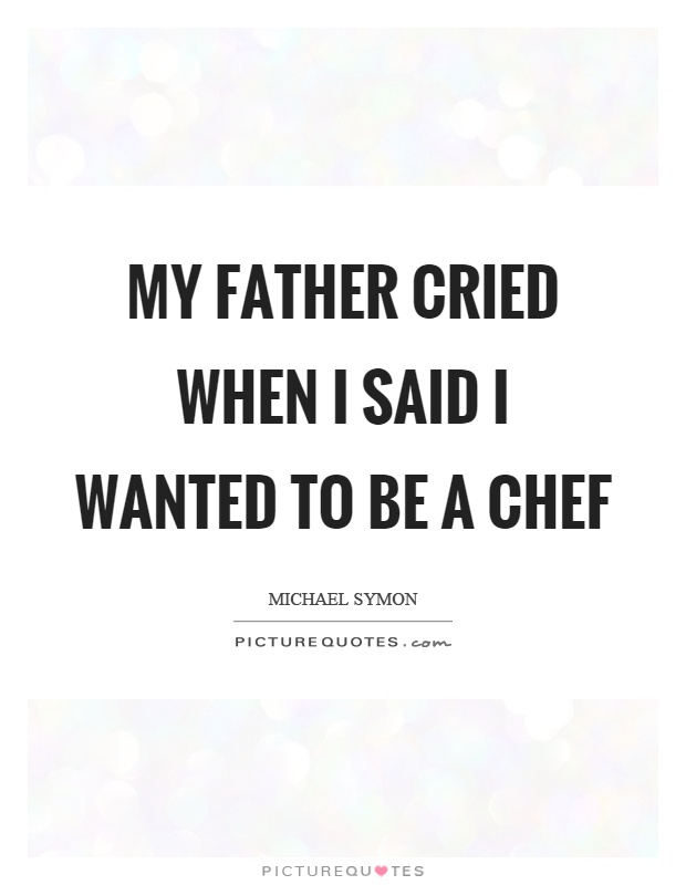 My father cried when I said I wanted to be a chef Picture Quote #1