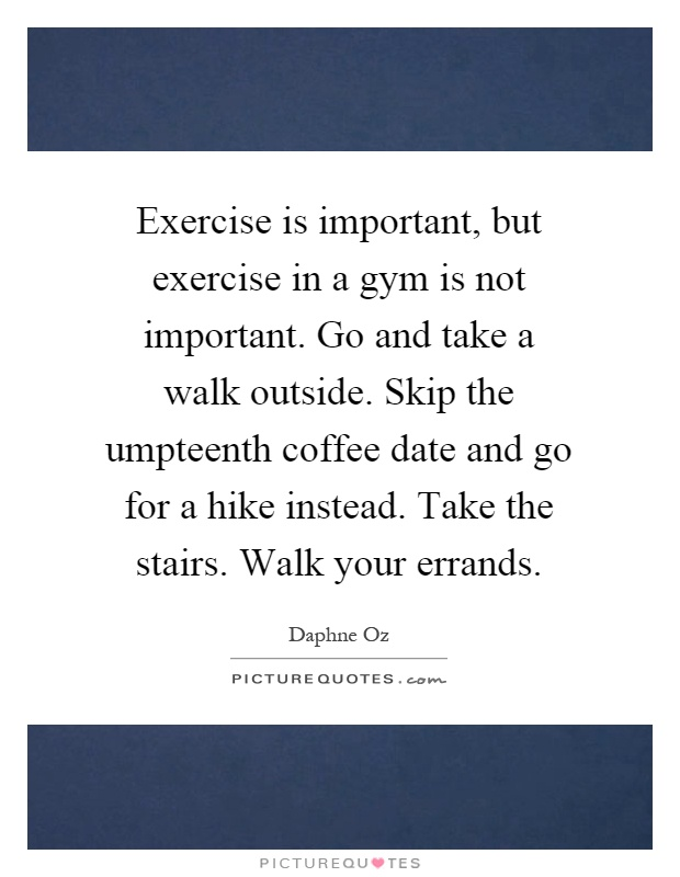 Exercise is important, but exercise in a gym is not important. Go and take a walk outside. Skip the umpteenth coffee date and go for a hike instead. Take the stairs. Walk your errands Picture Quote #1