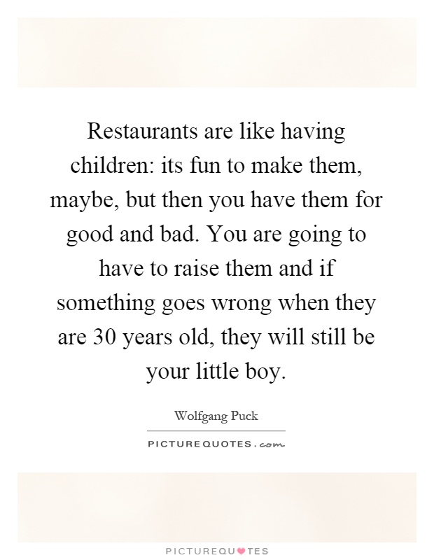 Restaurants are like having children: its fun to make them, maybe, but then you have them for good and bad. You are going to have to raise them and if something goes wrong when they are 30 years old, they will still be your little boy Picture Quote #1