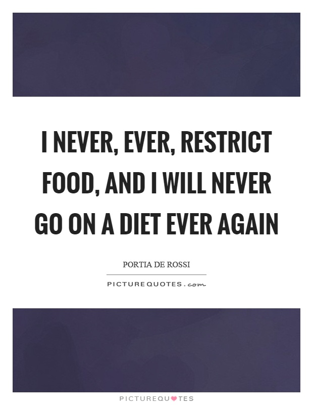 I never, ever, restrict food, and I will never go on a diet ever again Picture Quote #1