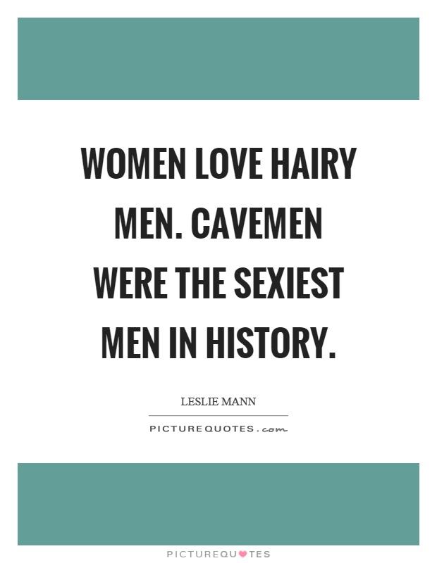 Women love hairy men. Cavemen were the sexiest men in history Picture Quote #1