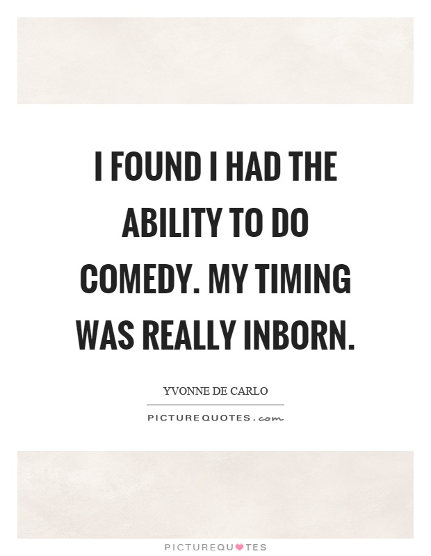 I found I had the ability to do comedy. My timing was really inborn Picture Quote #1