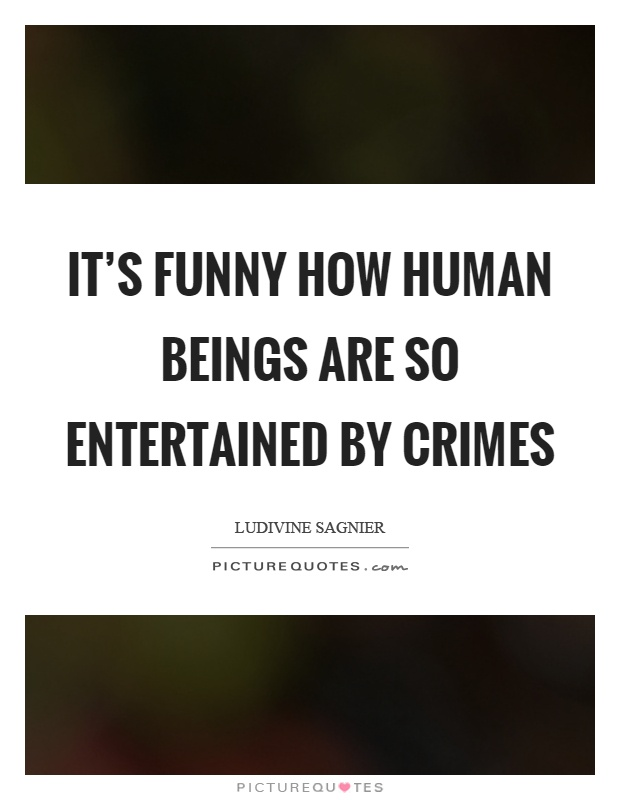 It's funny how human beings are so entertained by crimes Picture Quote #1
