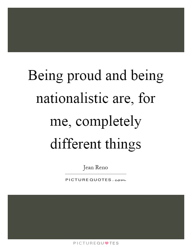 Being proud and being nationalistic are, for me, completely different things Picture Quote #1