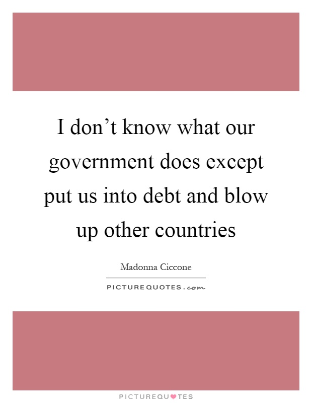 I don't know what our government does except put us into debt and blow up other countries Picture Quote #1