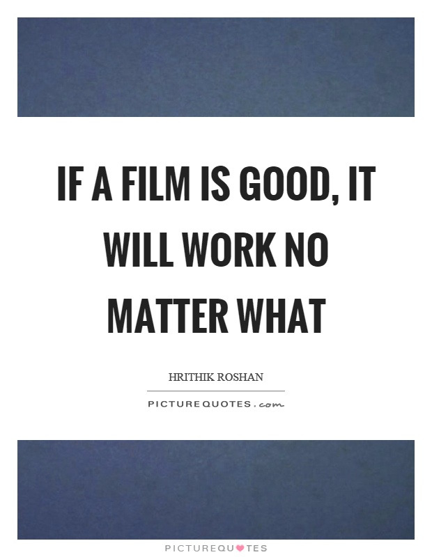 If a film is good, it will work no matter what Picture Quote #1