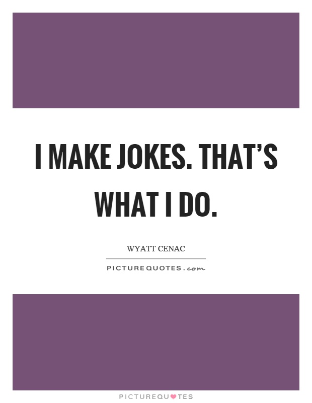I make jokes. That's what I do Picture Quote #1