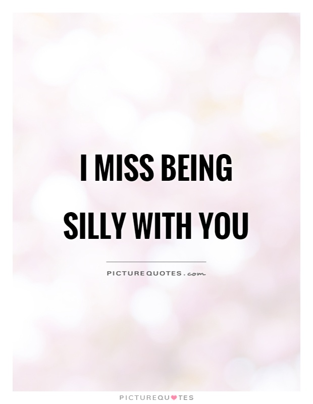 I miss being silly with you Picture Quote #1