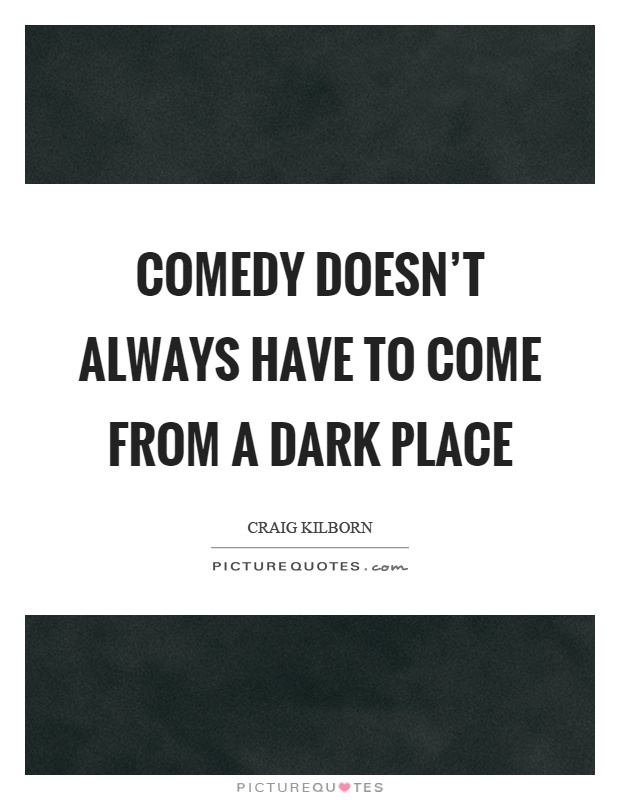 Comedy doesn't always have to come from a dark place Picture Quote #1