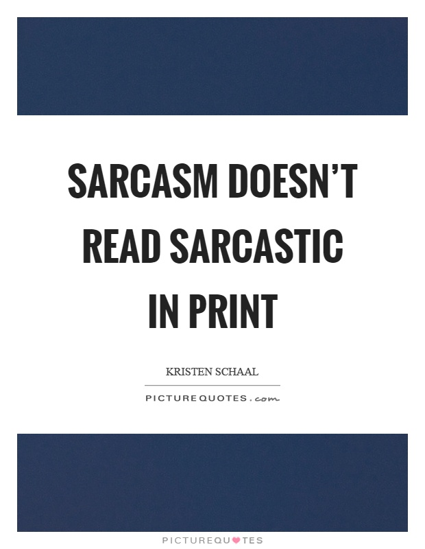 Sarcasm doesn't read sarcastic in print Picture Quote #1