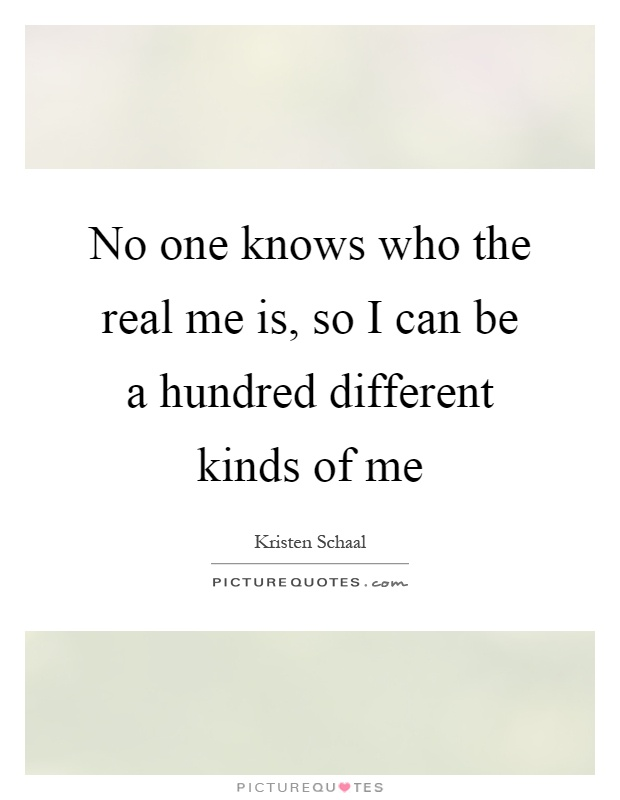 No one knows who the real me is, so I can be a hundred different kinds of me Picture Quote #1