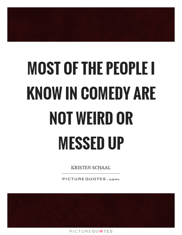 Most of the people I know in comedy are not weird or messed up Picture Quote #1
