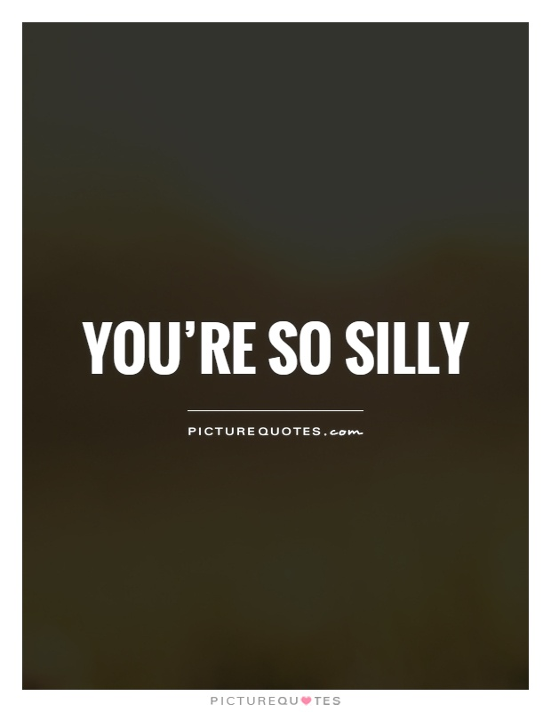 You're so silly Picture Quote #1