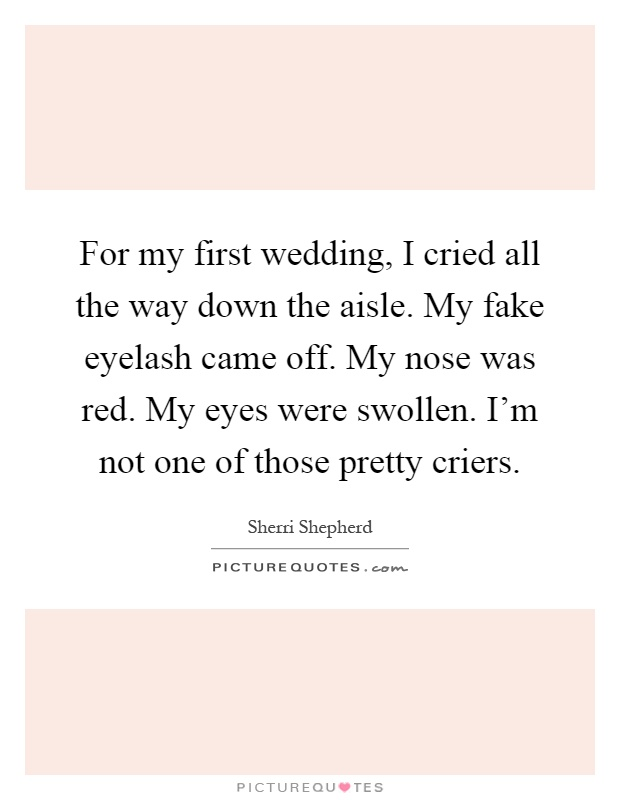 For my first wedding, I cried all the way down the aisle. My fake eyelash came off. My nose was red. My eyes were swollen. I'm not one of those pretty criers Picture Quote #1
