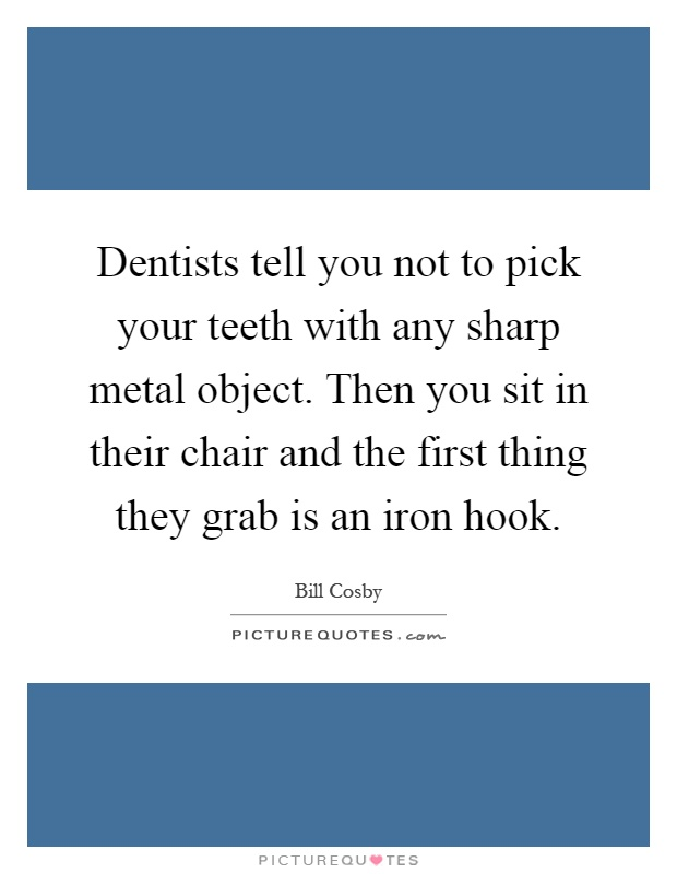 Dentists tell you not to pick your teeth with any sharp metal object. Then you sit in their chair and the first thing they grab is an iron hook Picture Quote #1