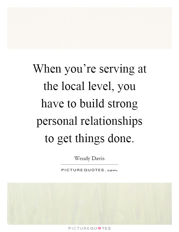 When you're serving at the local level, you have to build strong personal relationships to get things done Picture Quote #1