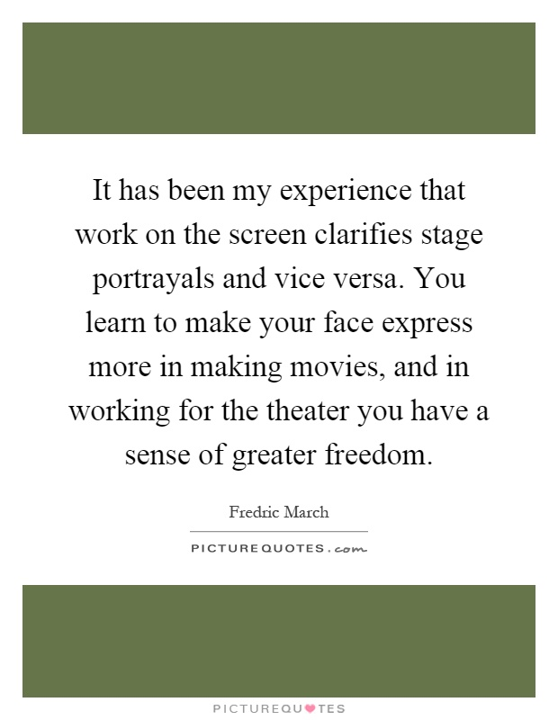 It has been my experience that work on the screen clarifies stage portrayals and vice versa. You learn to make your face express more in making movies, and in working for the theater you have a sense of greater freedom Picture Quote #1