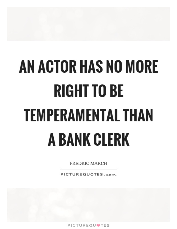 An actor has no more right to be temperamental than a bank clerk Picture Quote #1