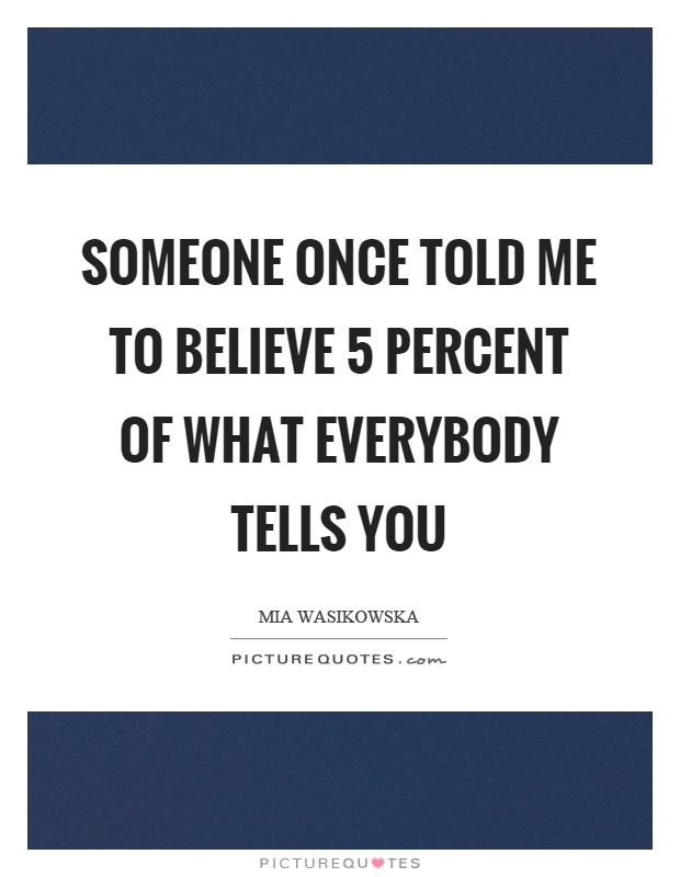 Someone once told me to believe 5 percent of what everybody tells you Picture Quote #1