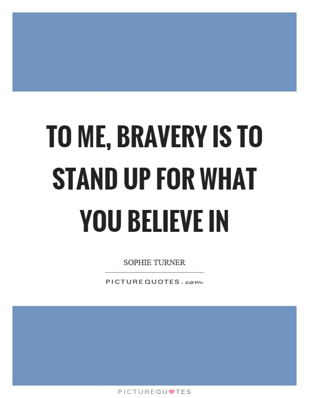 To me, bravery is to stand up for what you believe in Picture Quote #1