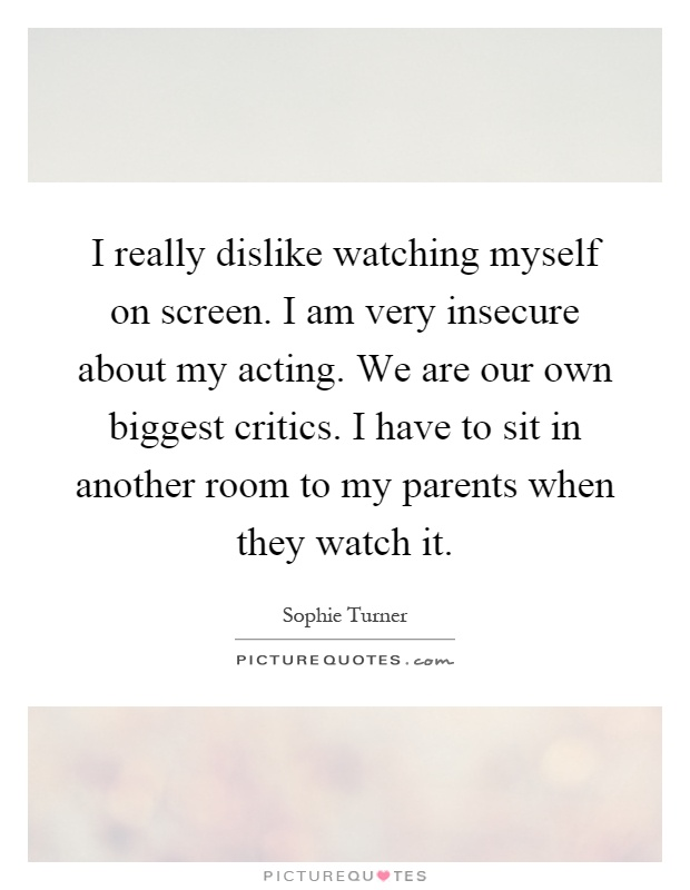 I really dislike watching myself on screen. I am very insecure about my acting. We are our own biggest critics. I have to sit in another room to my parents when they watch it Picture Quote #1