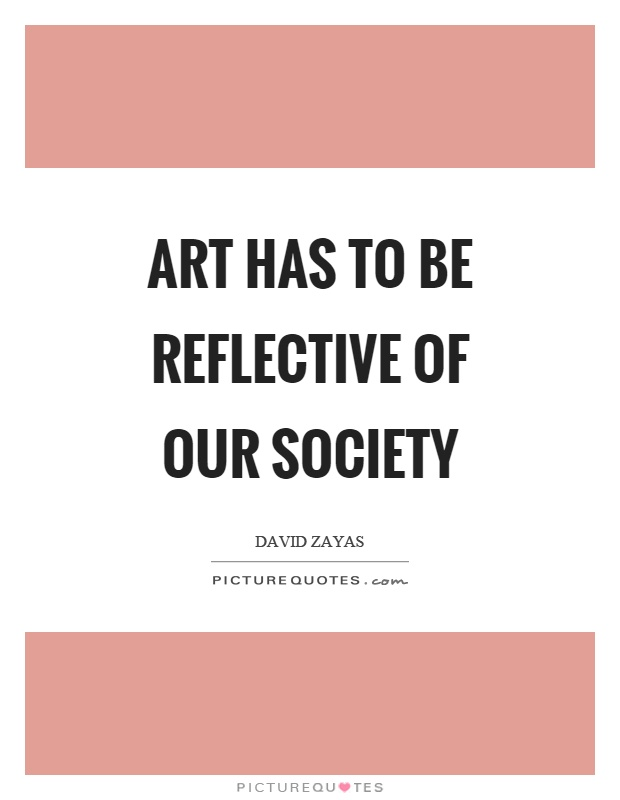 Art has to be reflective of our society Picture Quote #1