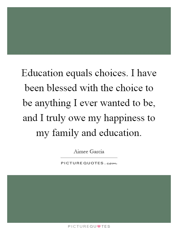 Education equals choices. I have been blessed with the choice to be anything I ever wanted to be, and I truly owe my happiness to my family and education Picture Quote #1