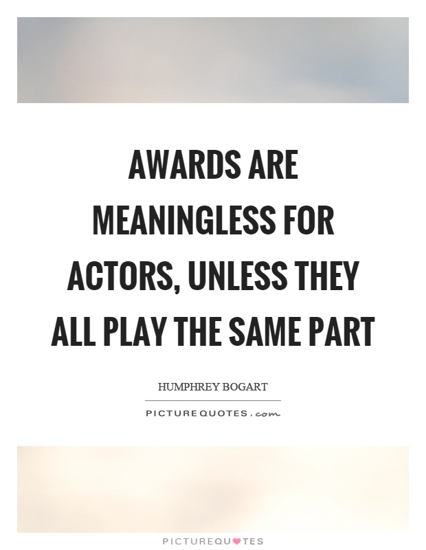 Awards are meaningless for actors, unless they all play the same part Picture Quote #1