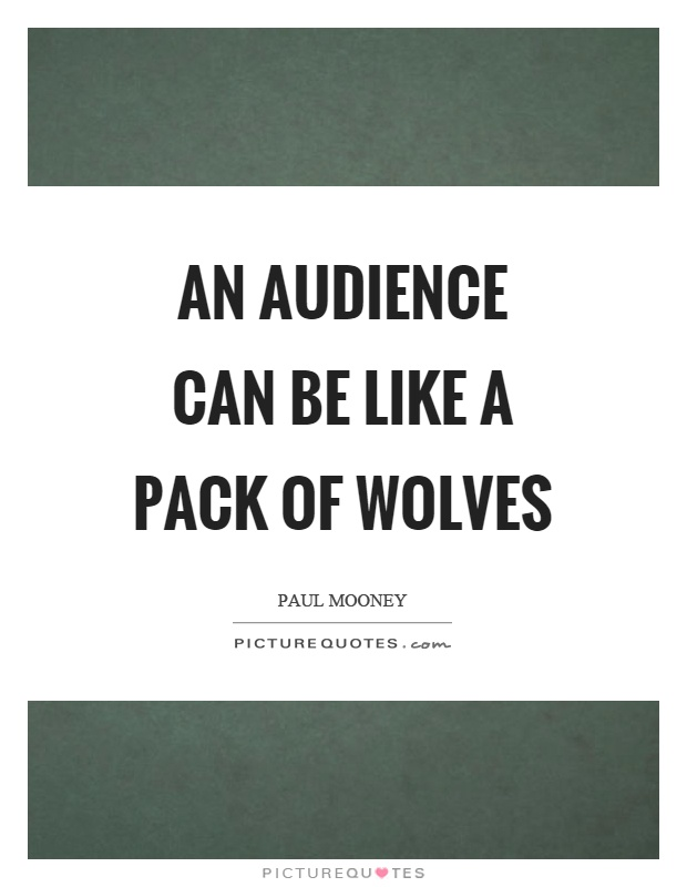 An audience can be like a pack of wolves Picture Quote #1
