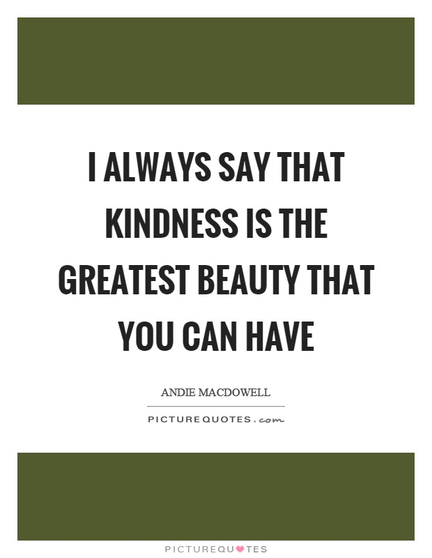 I always say that kindness is the greatest beauty that you can have Picture Quote #1