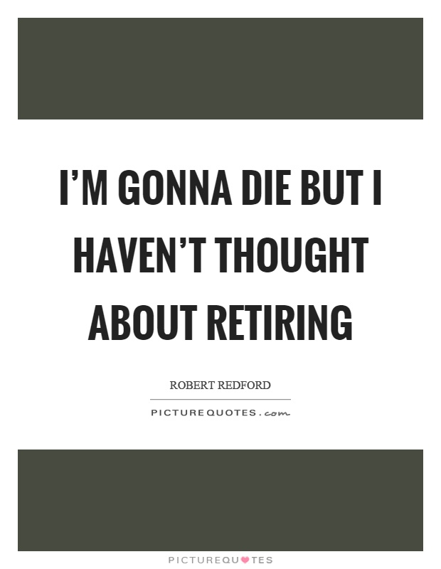 I'm gonna die but I haven't thought about retiring Picture Quote #1
