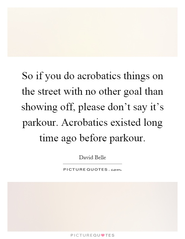 So if you do acrobatics things on the street with no other goal than showing off, please don't say it's parkour. Acrobatics existed long time ago before parkour Picture Quote #1