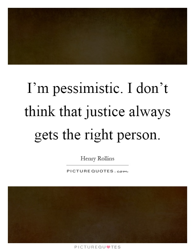 I'm pessimistic. I don't think that justice always gets the right person Picture Quote #1