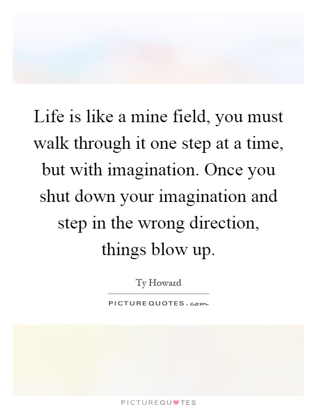 Life is like a mine field, you must walk through it one step at a time, but with imagination. Once you shut down your imagination and step in the wrong direction, things blow up Picture Quote #1