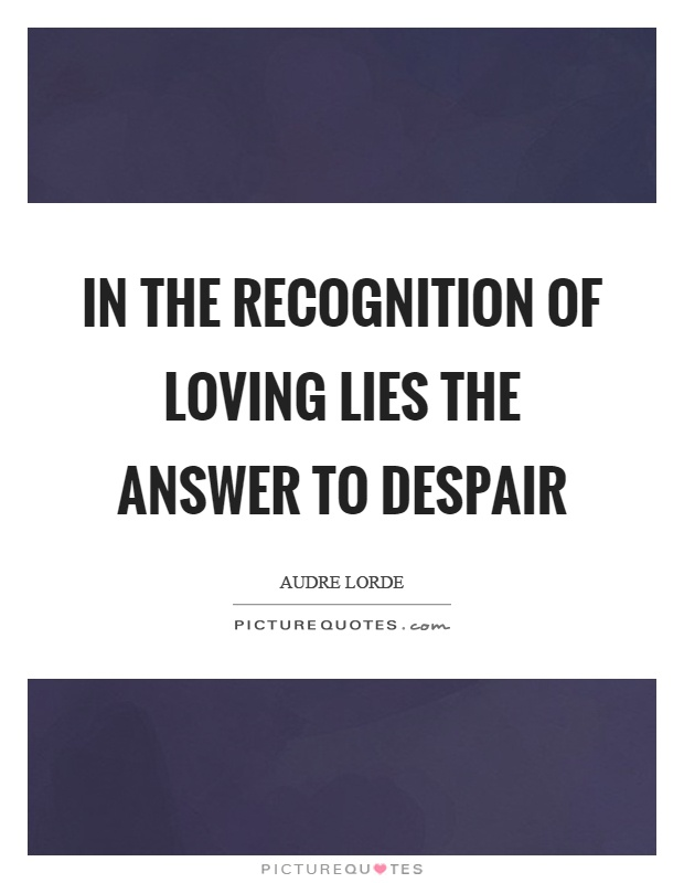 In the recognition of loving lies the answer to despair Picture Quote #1