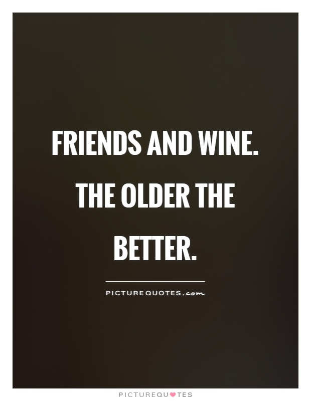 Friends and wine. The older the better Picture Quote #1