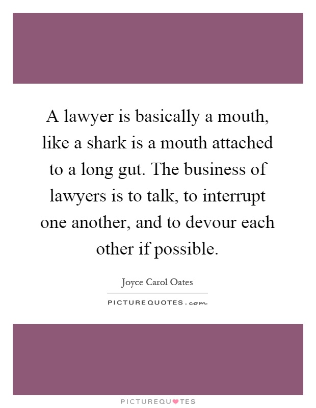 A lawyer is basically a mouth, like a shark is a mouth attached to a long gut. The business of lawyers is to talk, to interrupt one another, and to devour each other if possible Picture Quote #1