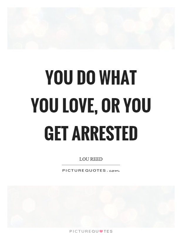 You do what you love, or you get arrested Picture Quote #1