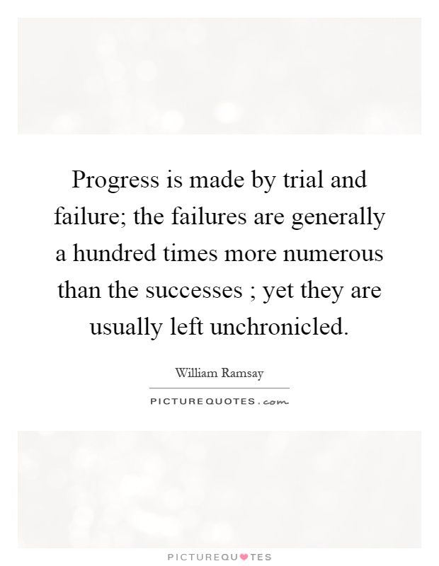 Progress is made by trial and failure; the failures are generally a hundred times more numerous than the successes ; yet they are usually left unchronicled Picture Quote #1