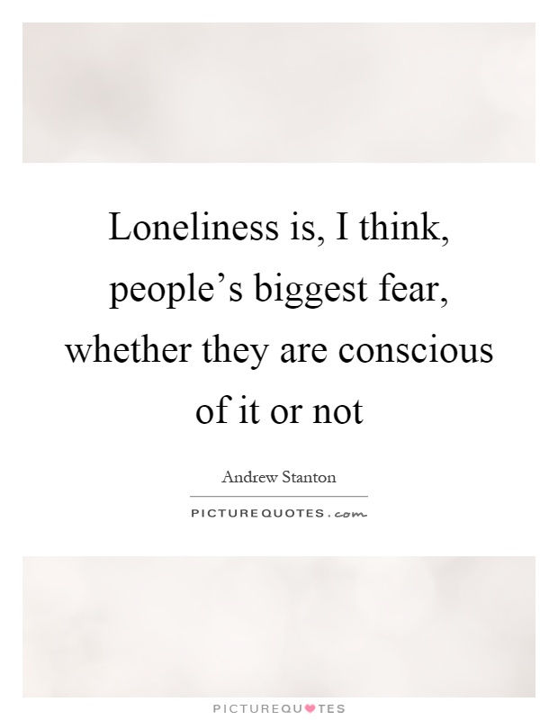 Loneliness is, I think, people's biggest fear, whether they are conscious of it or not Picture Quote #1