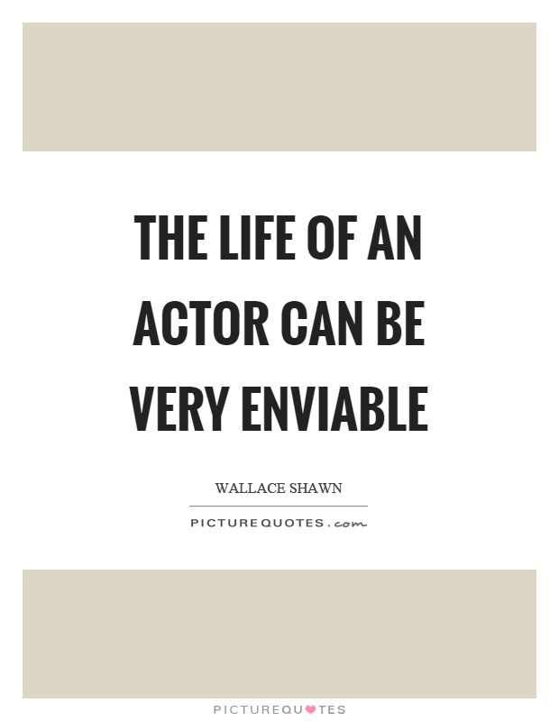 The life of an actor can be very enviable Picture Quote #1
