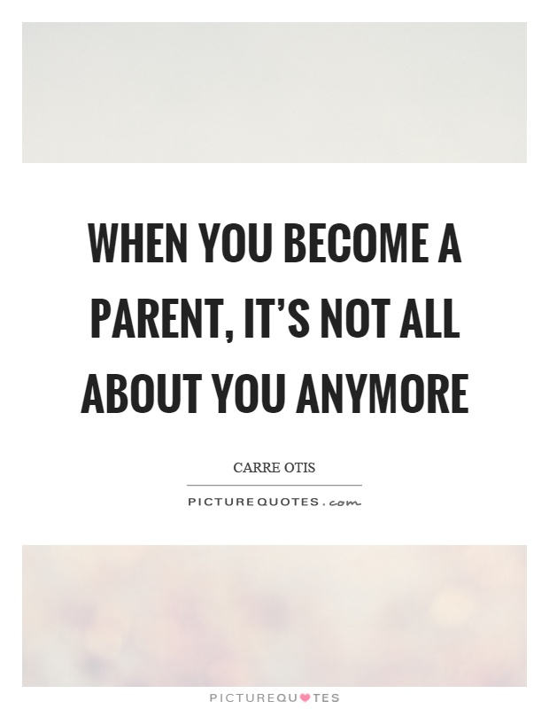 When you become a parent, it's not all about you anymore Picture Quote #1